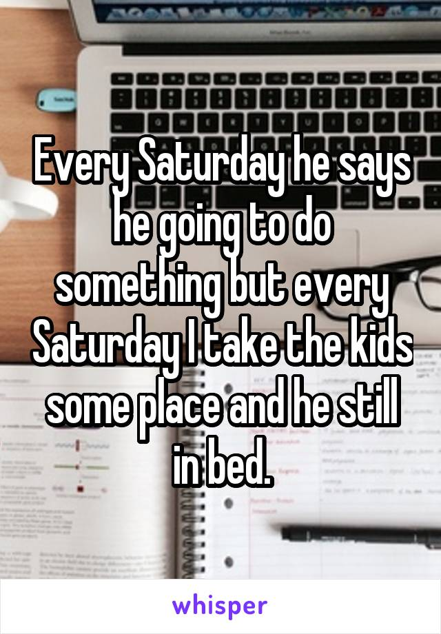 Every Saturday he says he going to do something but every Saturday I take the kids some place and he still in bed.