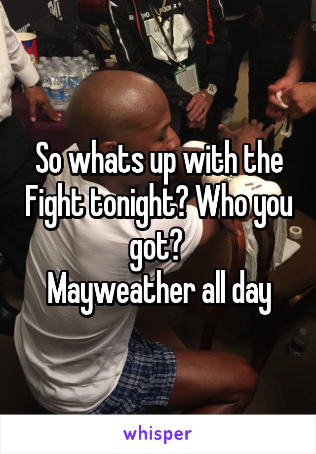 So whats up with the Fight tonight? Who you got?  Mayweather all day