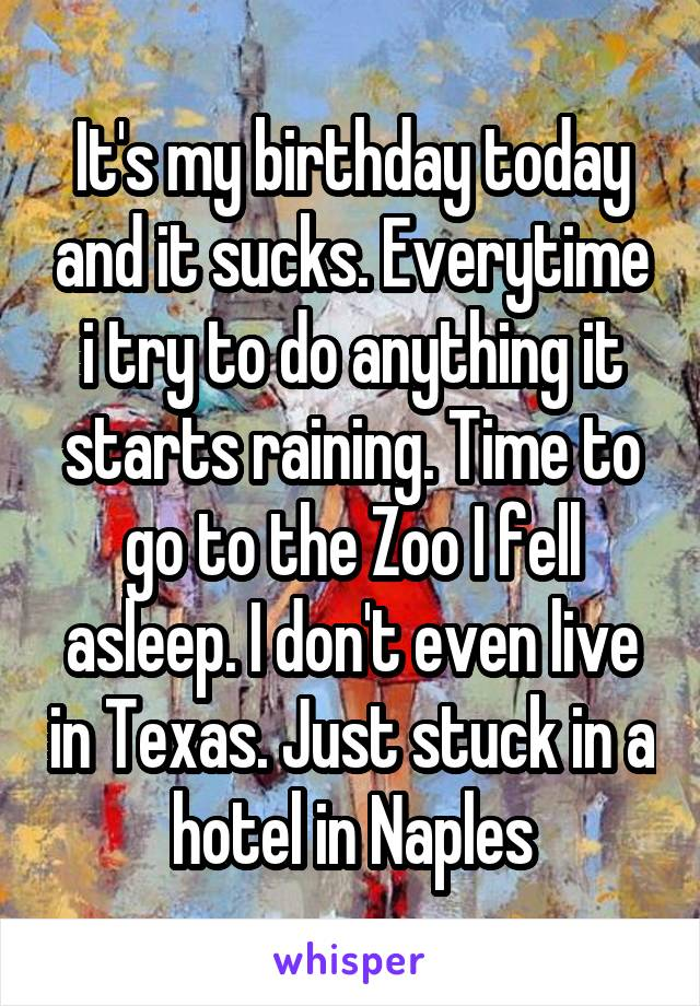 It's my birthday today and it sucks. Everytime i try to do anything it starts raining. Time to go to the Zoo I fell asleep. I don't even live in Texas. Just stuck in a hotel in Naples