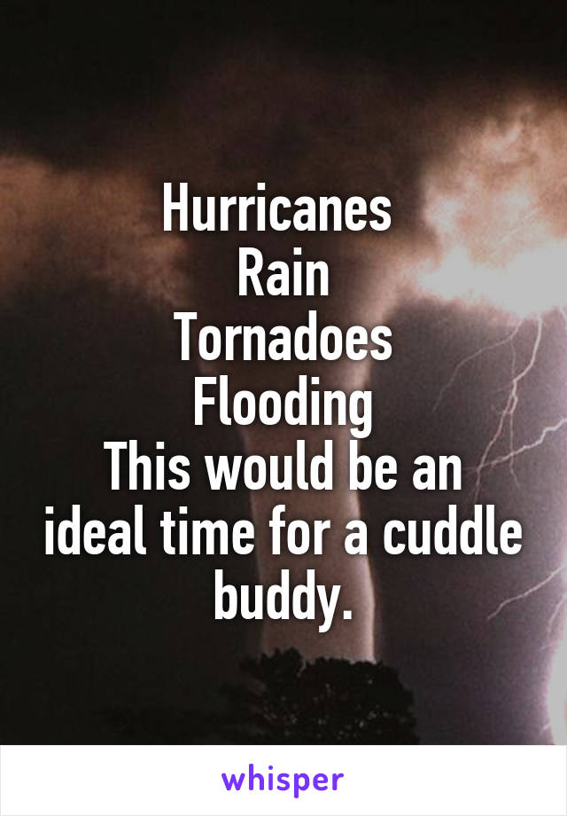 Hurricanes  Rain Tornadoes Flooding This would be an ideal time for a cuddle buddy.