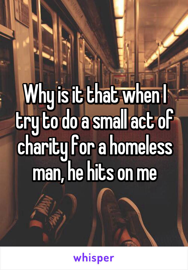 Why is it that when I try to do a small act of charity for a homeless man, he hits on me