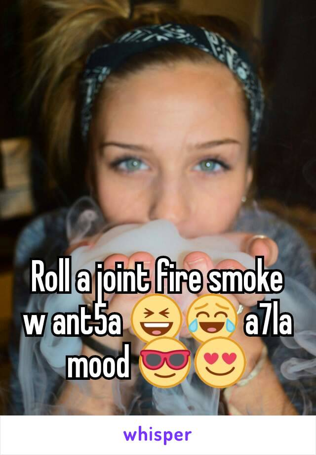 Roll a joint fire smoke  w ant5a 😆😂 a7la mood 😎😍