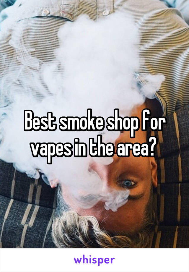 Best smoke shop for vapes in the area?