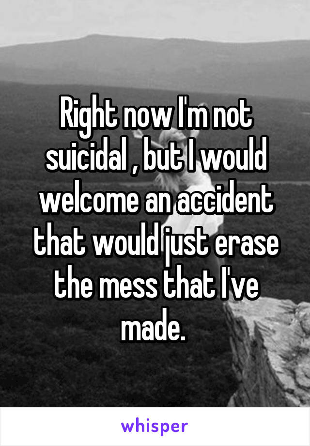 Right now I'm not suicidal , but I would welcome an accident that would just erase the mess that I've made.