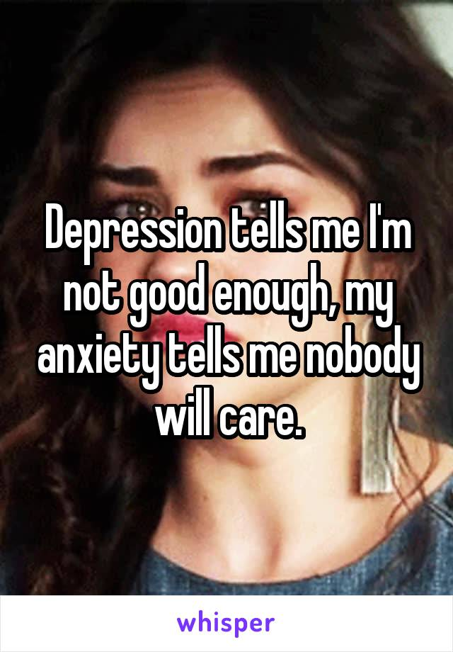 Depression tells me I'm not good enough, my anxiety tells me nobody will care.