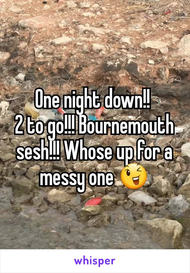 One night down!!  2 to go!!! Bournemouth sesh!!! Whose up for a messy one 😉