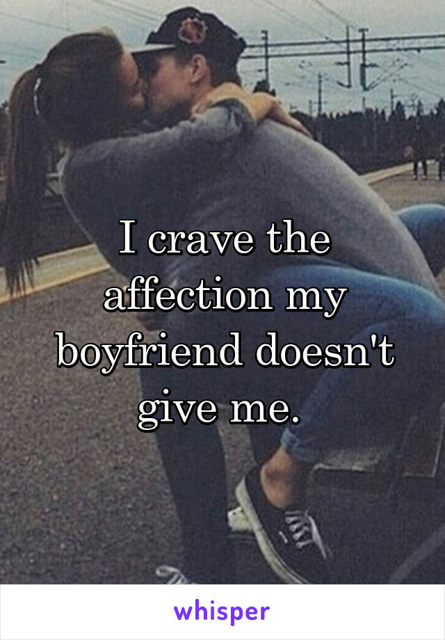 I crave the affection my boyfriend doesn't give me.