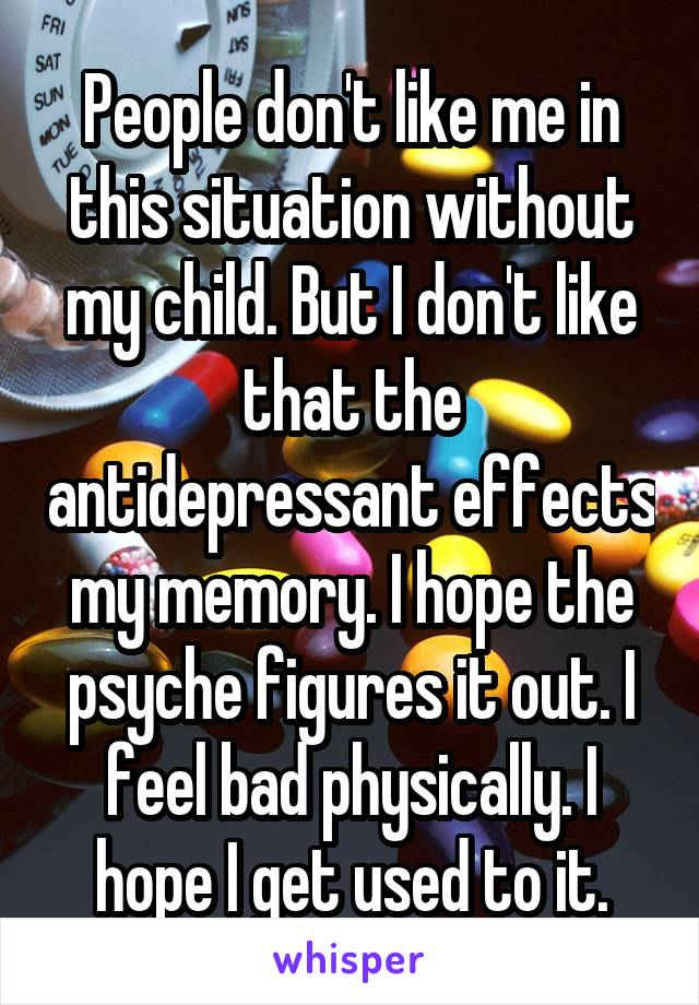 People don't like me in this situation without my child. But I don't like that the antidepressant effects my memory. I hope the psyche figures it out. I feel bad physically. I hope I get used to it.