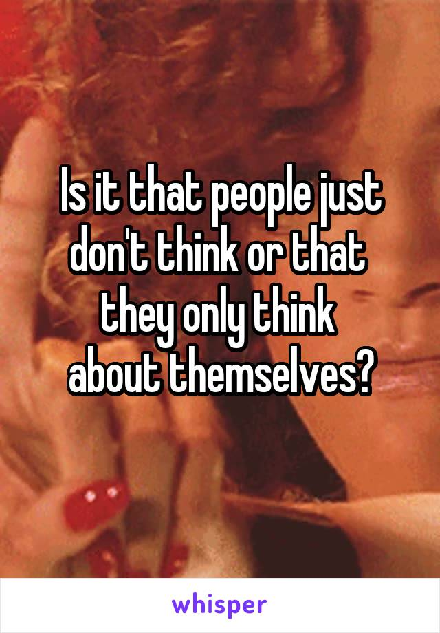 Is it that people just don't think or that  they only think  about themselves?