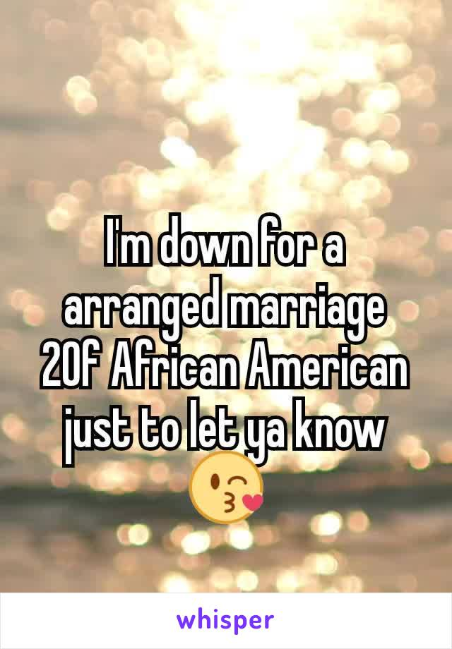 I'm down for a arranged marriage 20f African American just to let ya know😘