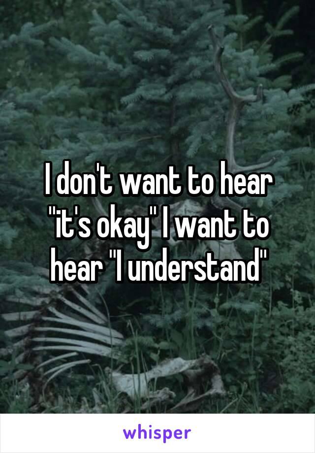 """I don't want to hear """"it's okay"""" I want to hear """"I understand"""""""