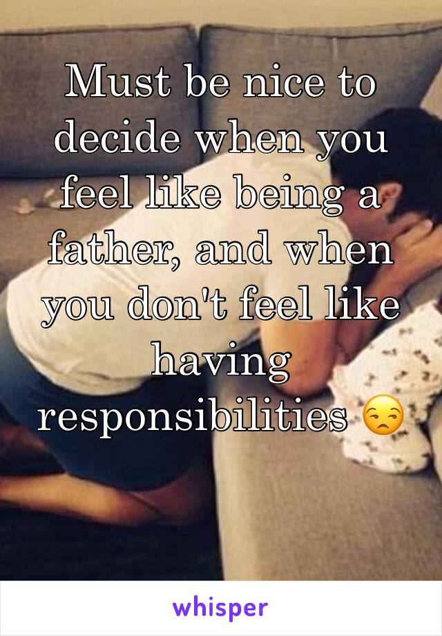 Must be nice to decide when you feel like being a father, and when you don't feel like having responsibilities 😒
