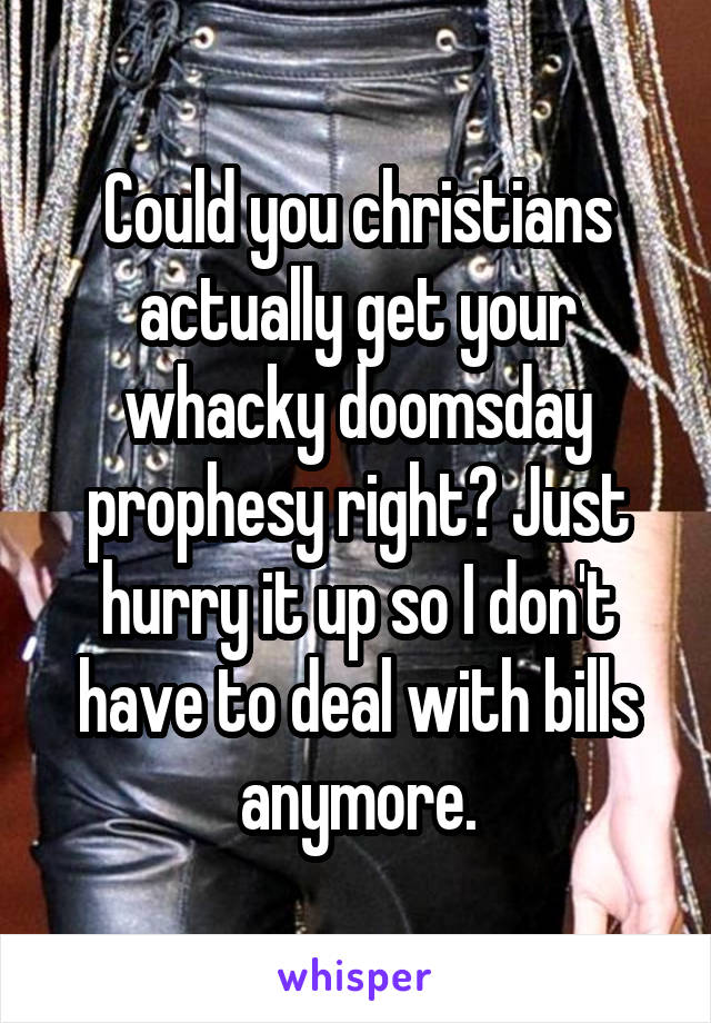 Could you christians actually get your whacky doomsday prophesy right? Just hurry it up so I don't have to deal with bills anymore.