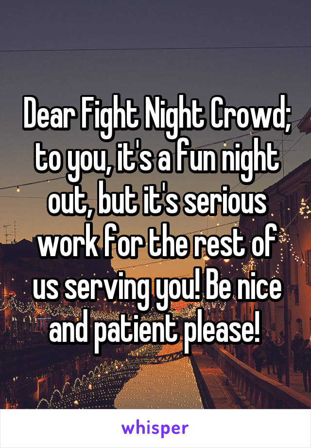 Dear Fight Night Crowd; to you, it's a fun night out, but it's serious work for the rest of us serving you! Be nice and patient please!