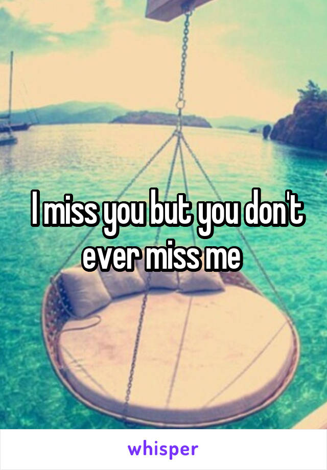 I miss you but you don't ever miss me