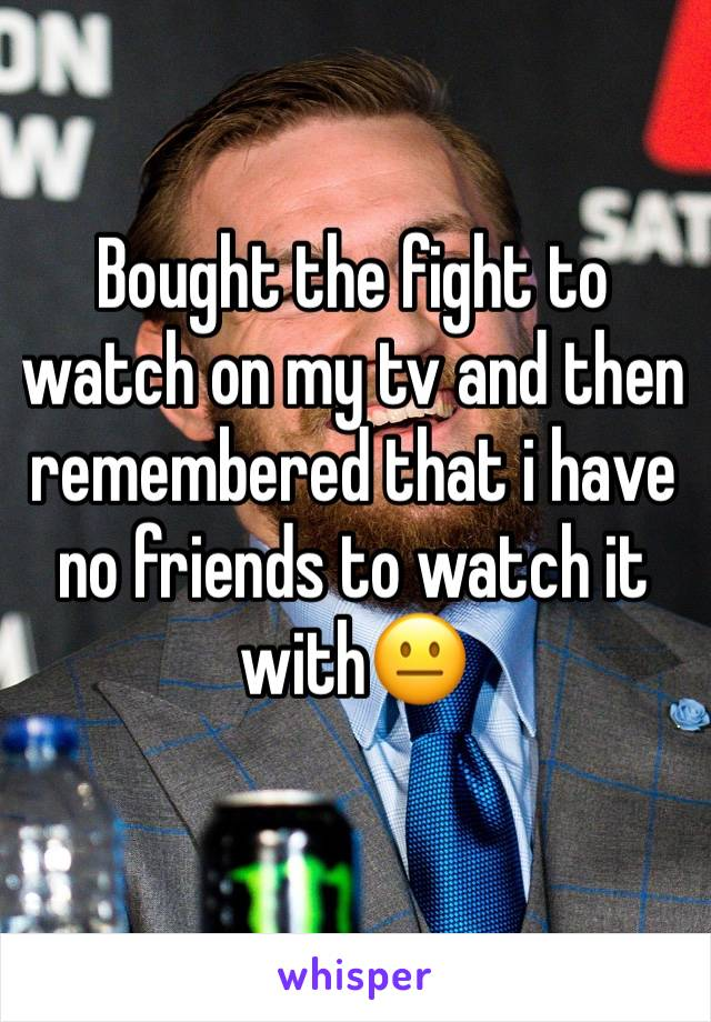 Bought the fight to watch on my tv and then remembered that i have no friends to watch it with😐