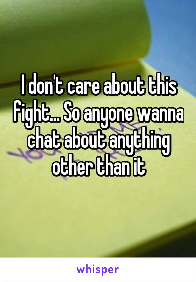 I don't care about this fight... So anyone wanna chat about anything other than it