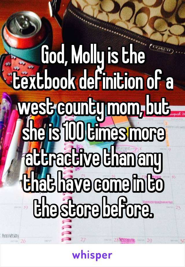 God, Molly is the textbook definition of a west county mom, but she is 100 times more attractive than any that have come in to the store before.