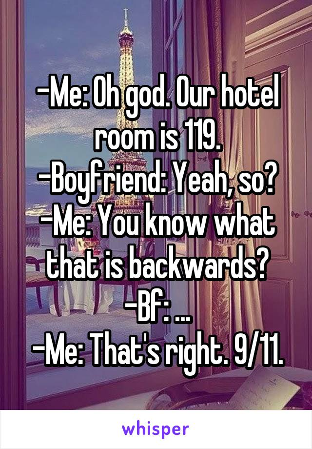 -Me: Oh god. Our hotel room is 119. -Boyfriend: Yeah, so? -Me: You know what that is backwards? -Bf: ... -Me: That's right. 9/11.
