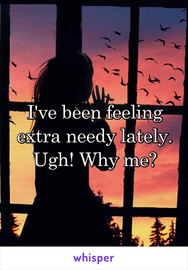 I've been feeling extra needy lately. Ugh! Why me?