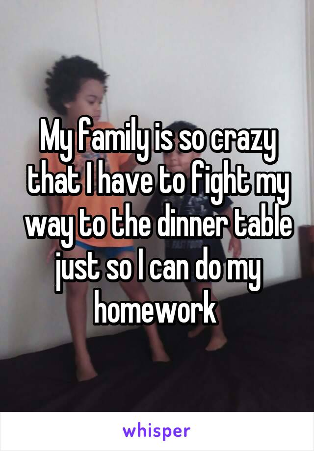My family is so crazy that I have to fight my way to the dinner table just so I can do my homework