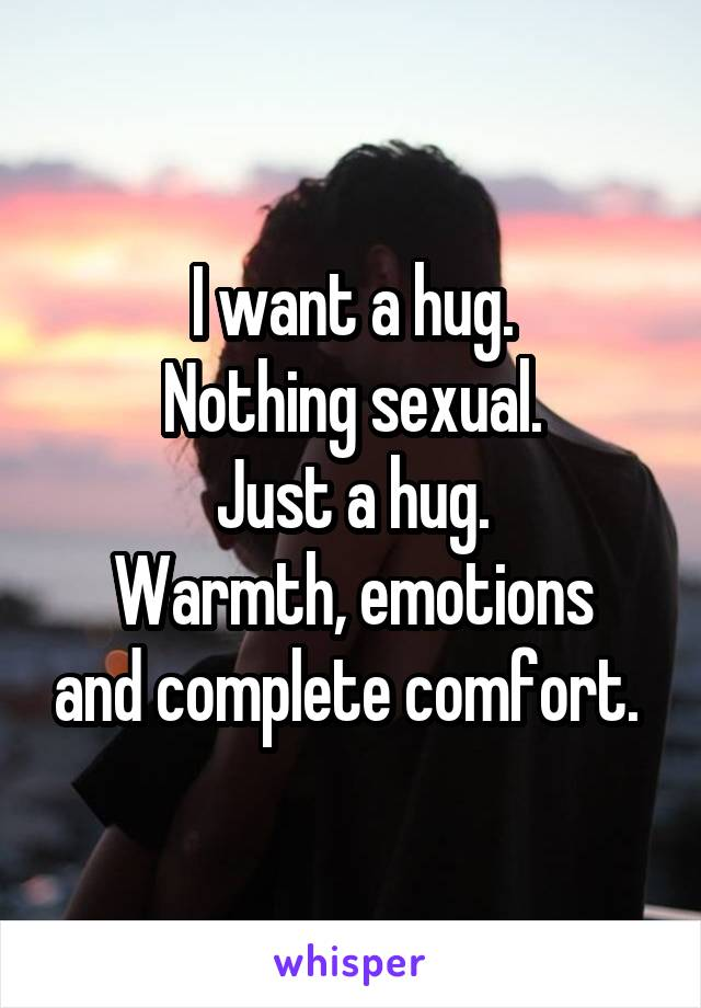 I want a hug. Nothing sexual. Just a hug. Warmth, emotions and complete comfort.