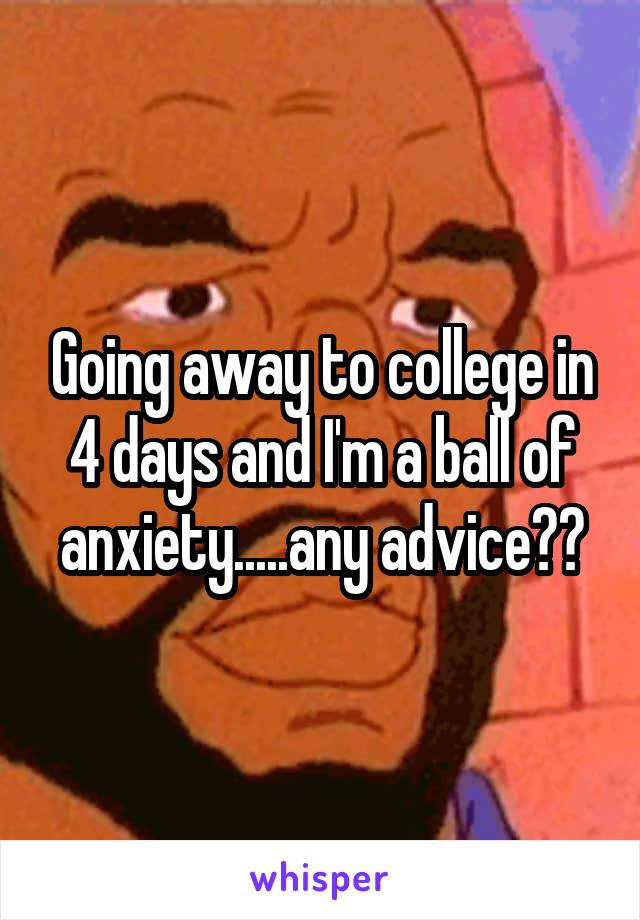 Going away to college in 4 days and I'm a ball of anxiety.....any advice??