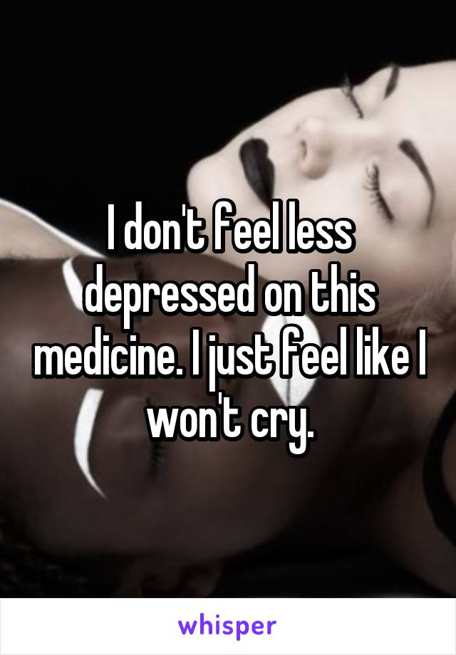 I don't feel less depressed on this medicine. I just feel like I won't cry.