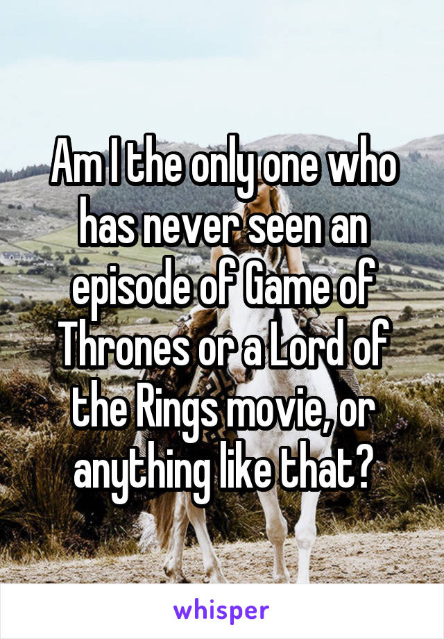 Am I the only one who has never seen an episode of Game of Thrones or a Lord of the Rings movie, or anything like that?