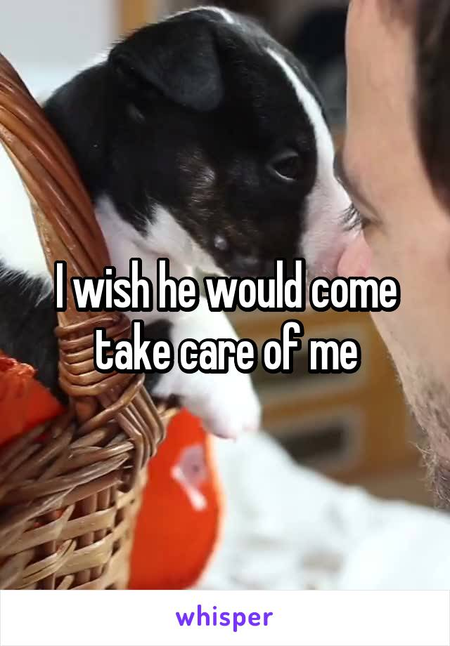 I wish he would come take care of me