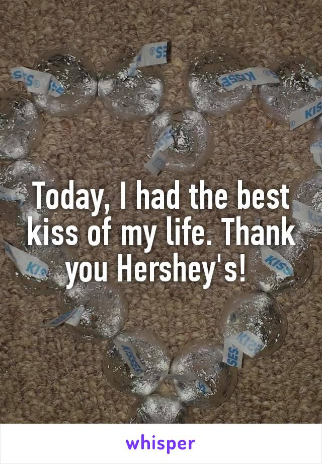 Today, I had the best kiss of my life. Thank you Hershey's!