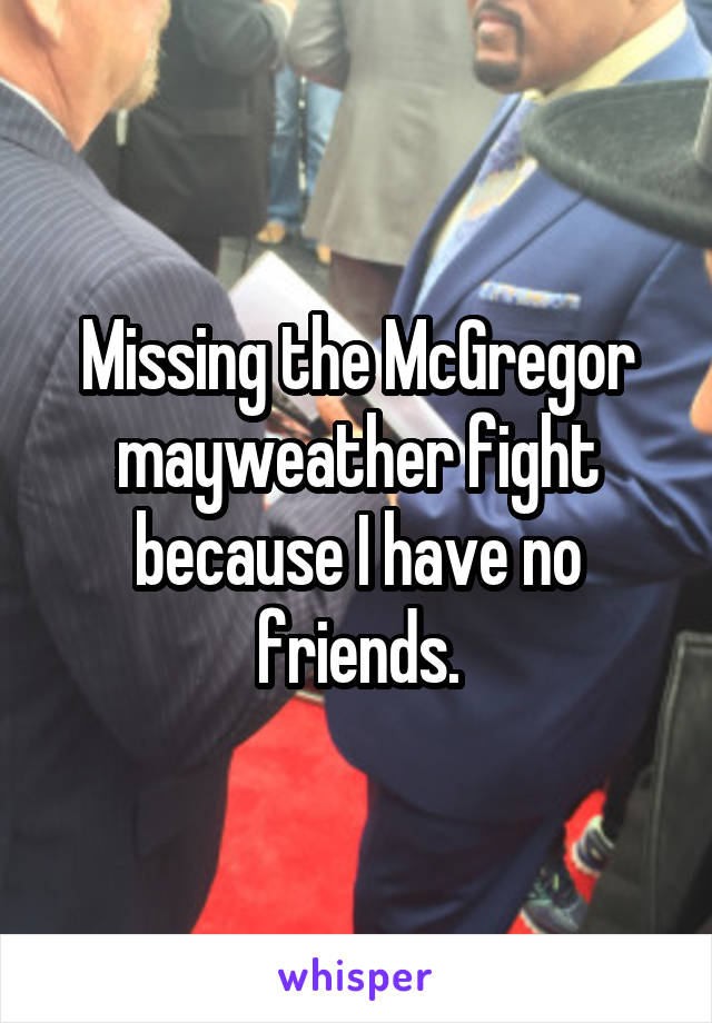 Missing the McGregor mayweather fight because I have no friends.