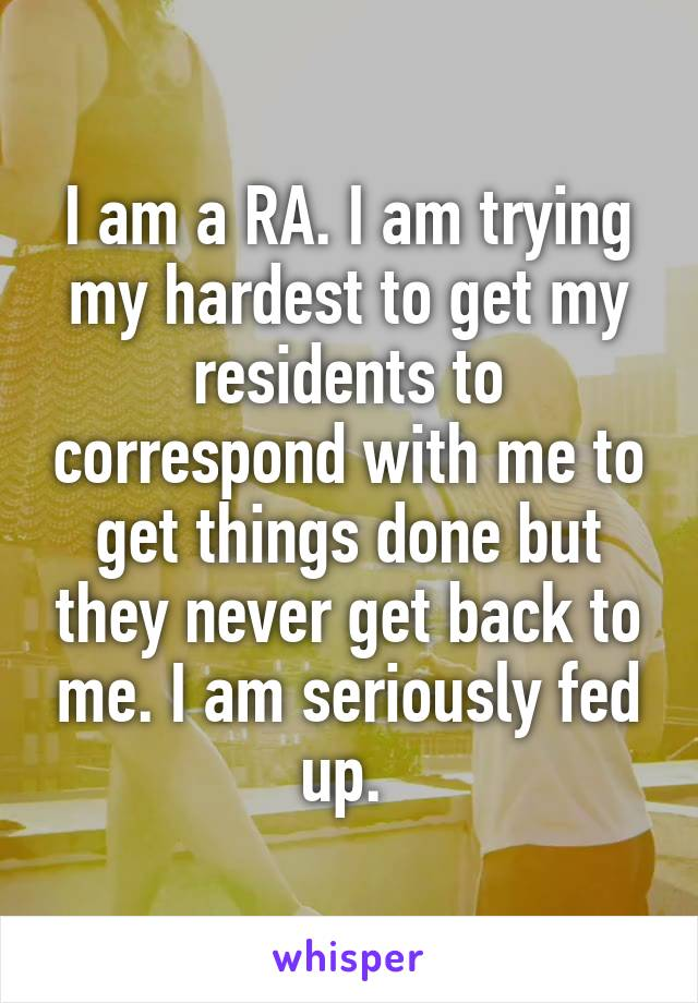 I am a RA. I am trying my hardest to get my residents to correspond with me to get things done but they never get back to me. I am seriously fed up.