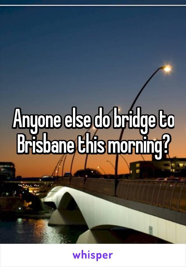 Anyone else do bridge to Brisbane this morning?