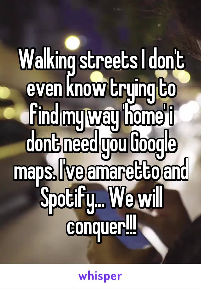 Walking streets I don't even know trying to find my way 'home' i dont need you Google maps. I've amaretto and Spotify... We will conquer!!!
