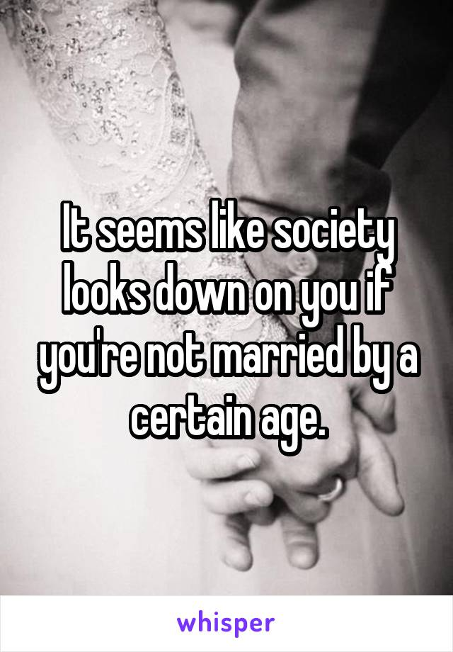 It seems like society looks down on you if you're not married by a certain age.