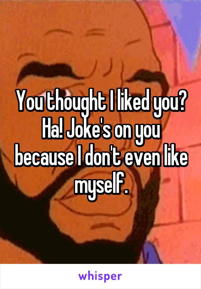 You thought I liked you? Ha! Joke's on you because I don't even like myself.