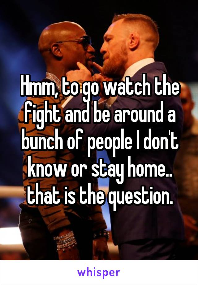 Hmm, to go watch the fight and be around a bunch of people I don't know or stay home.. that is the question.