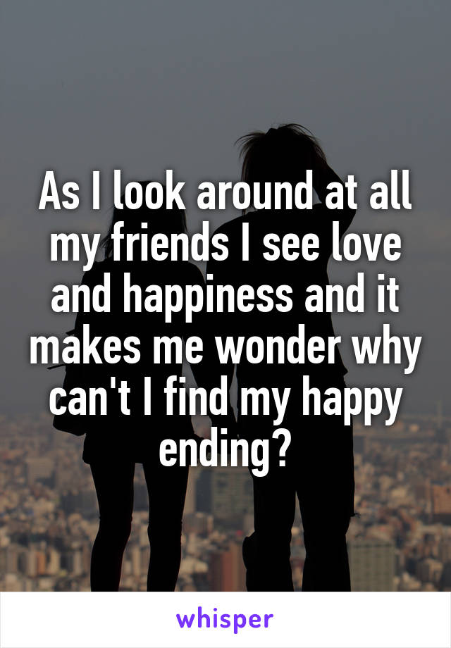 As I look around at all my friends I see love and happiness and it makes me wonder why can't I find my happy ending?