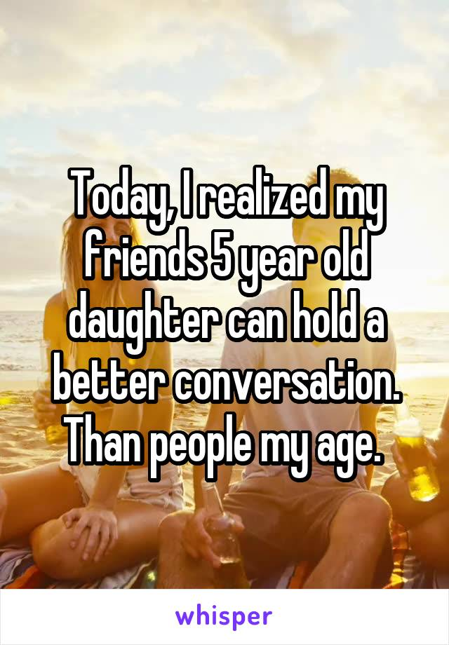 Today, I realized my friends 5 year old daughter can hold a better conversation. Than people my age.