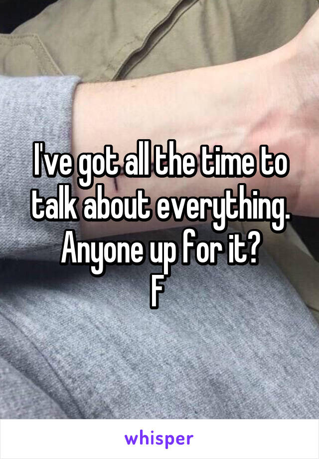 I've got all the time to talk about everything. Anyone up for it? F