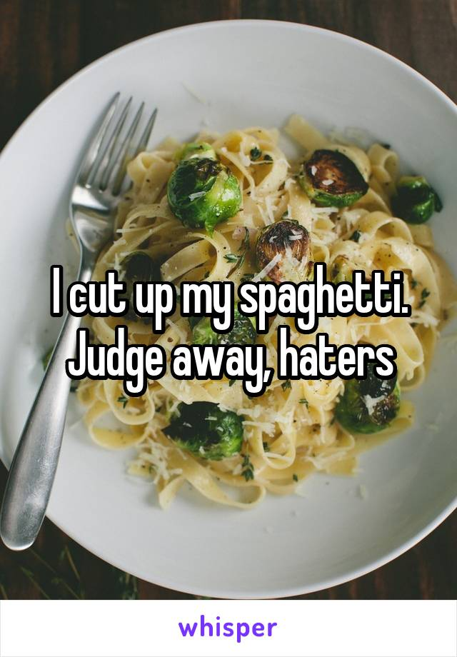 I cut up my spaghetti. Judge away, haters