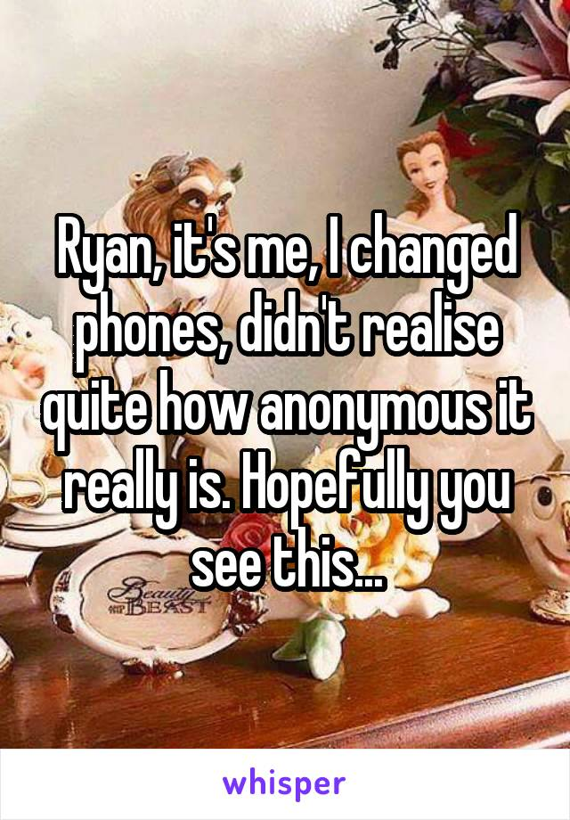 Ryan, it's me, I changed phones, didn't realise quite how anonymous it really is. Hopefully you see this...