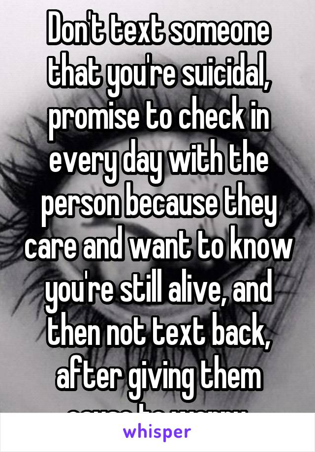 Don't text someone that you're suicidal, promise to check in every day with the person because they care and want to know you're still alive, and then not text back, after giving them cause to worry.