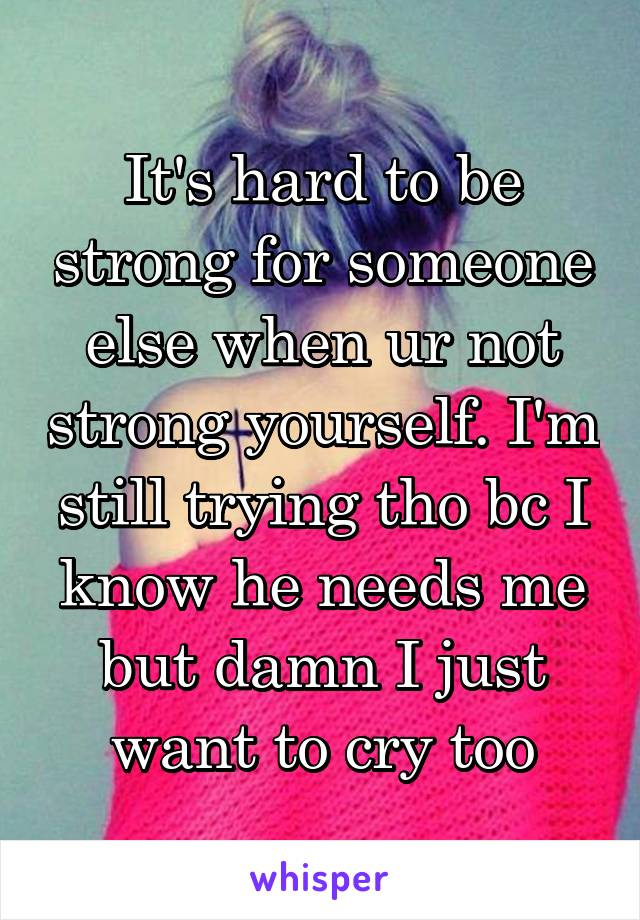 It's hard to be strong for someone else when ur not strong yourself. I'm still trying tho bc I know he needs me but damn I just want to cry too