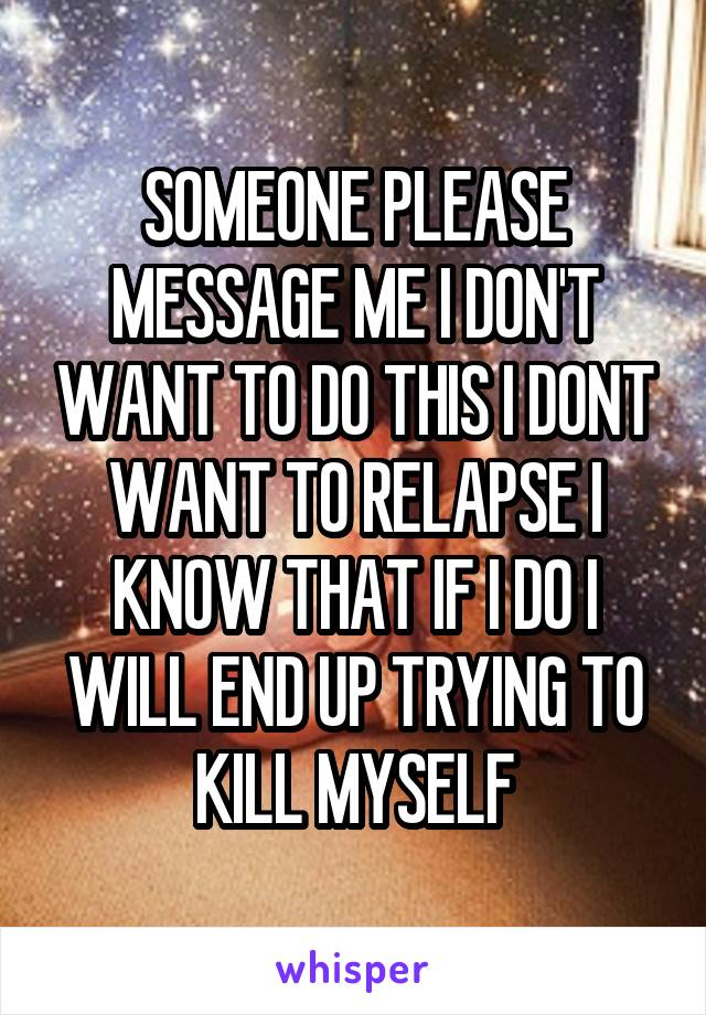 SOMEONE PLEASE MESSAGE ME I DON'T WANT TO DO THIS I DONT WANT TO RELAPSE I KNOW THAT IF I DO I WILL END UP TRYING TO KILL MYSELF