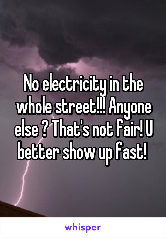 No electricity in the whole street!!! Anyone else ? That's not fair! U better show up fast!
