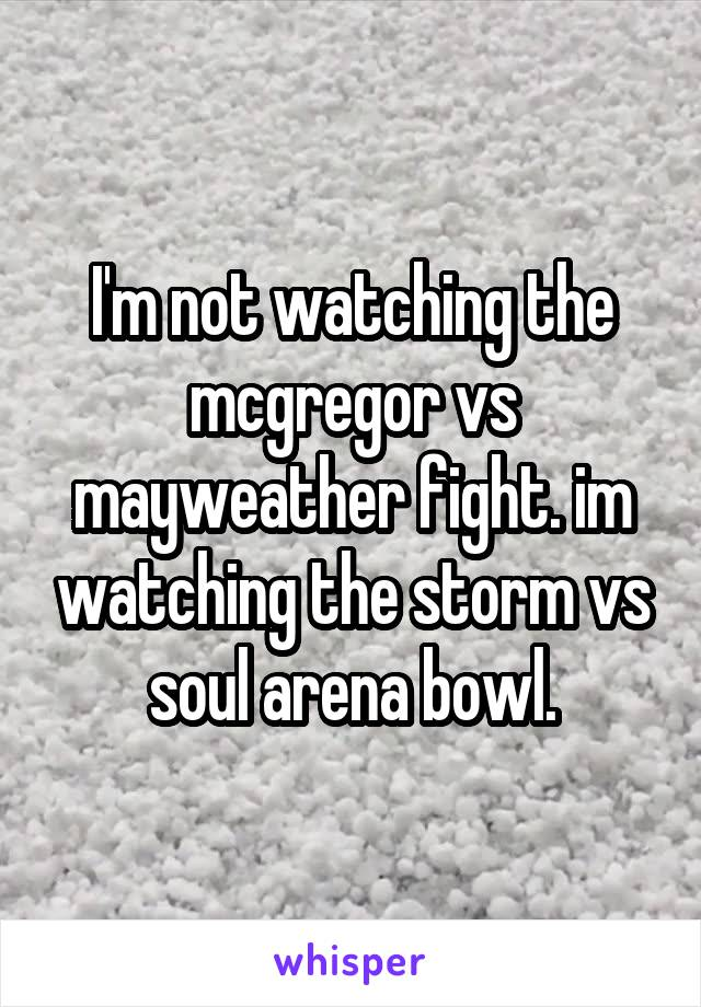 I'm not watching the mcgregor vs mayweather fight. im watching the storm vs soul arena bowl.