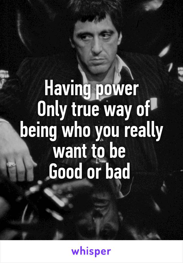 Having power  Only true way of being who you really want to be  Good or bad