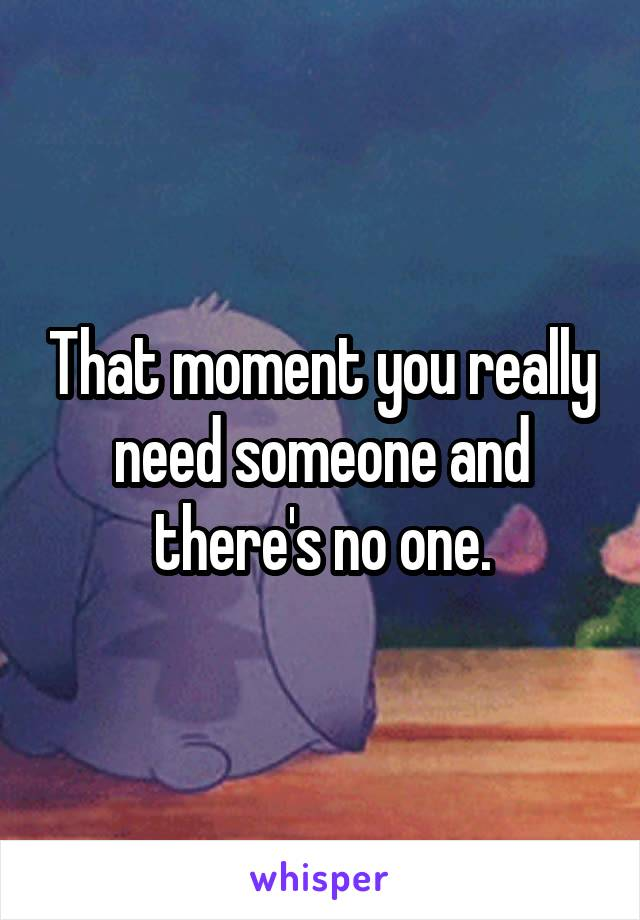 That moment you really need someone and there's no one.